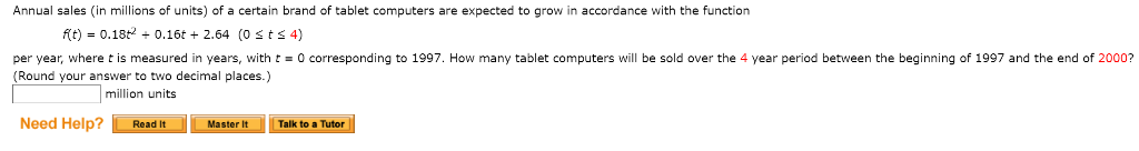 Annual sales (in millions of units) of a certain brand of tablet computers are expected to grow in accordance with the function per year, where t is measured in years, with t0 corresponding to 1997. How many tablet computers will be sold over the 4 year period between the beginning of 1997 and the end of 2000? Round your answer to two decimal places.) million units Need Help? tMastert Talk to a Tutor Master ItTalk to a Tutor