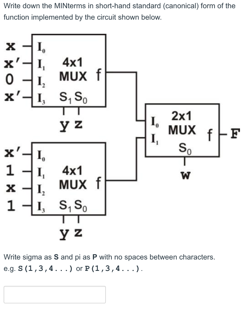 Write down the MINterms in short-hand standard (canonical) form of the function implemented by the circuit shown below. x-I 4x1 x-I, S, SO 2x1 0 X, I 1-I, 4x1 X-I, MUX f Write sigma as S and pi as P with no spaces between characters e.g. S (1,3,4. . . or P (1,3,4.. .)