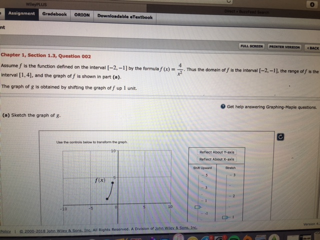 WileyPLUS Assignment Gradebook ORION Downloadable eTextboolk nt FULL SCREEN | PRINTER VERSON | | . BACK Chapter 1, Section 1.3, Question 002 Assume f is the function defined on the interval I-2,-1] by the formulahus the domain of f is the interval [1,4], and the graph of f is shown in part (a). interval [-2,-11 the range of f s the The graph of g is obtained by shifting the graph of f up 1 unit 0 Get help answering Graphing-Maple questions. (a) Sketch the graph of g. Use the controls below to tranaform the graph Reflect About Y-axis Reflect About X-axis Shift Upwand Stretch 10 Policy I 2000-2018 Jobn Wiley & Sons.Ins. All Rights Reserved. A Division of John Wiley &Sons.Ins