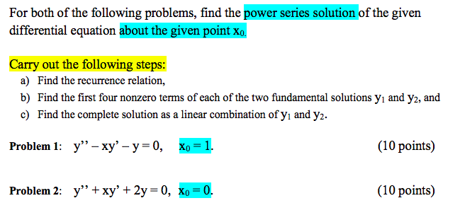 For both of the following problems, find the power series solution of the given differential equation about the given point x Carry out the following steps: a) Find the recurrence relation, b) Find the first four nonzero terms of each of the two fundamental solutions yi and y2, and c) Find the complete solution as a linear combination of yi and y2. 9 3 Problem 1: y-xy- y 0, Xo-1 (10 points) Problem 2: y + xy 2y 0, xo 0. (10 points)