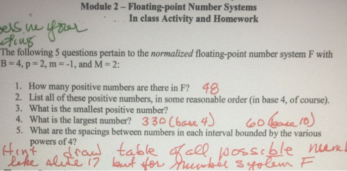 Module 2-Floating-point Number Systems In class Activity and Homework els w The following 5 questions pertain to the normalized floating-point number system F with B-4, p = 2, m=-1,and M = 2: 1. How many positive numbers are there in F? 48 2. List all of these positive numbers, in some reasonable order (in base 4, of course). 3. What is the smallest positive number? 4. What is the largest number? 330 C6os 4 5. What are the spacings between numbers in each interval bounded by the various table de ent powers of 4?