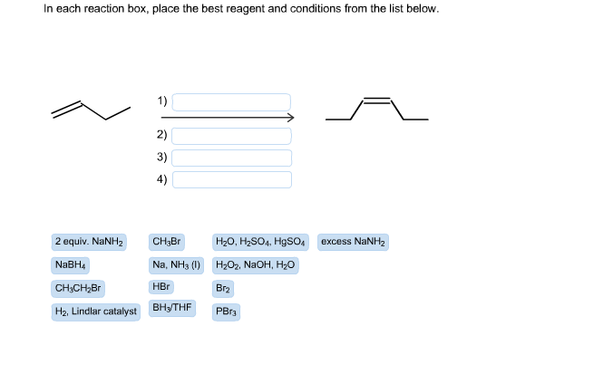 In each reaction box, place the best reagent and conditions from the list below. 1) 2) 3) 4) 2 equiv. NNH CH3Br H2O, H2SO4, HgSO4 excess NaNH2 NaBH4 Na, NH3 (1) H202, NaOH, H20 H2, Lindlar o ar catalyst BHyTHF