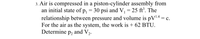 3. Air is compressed in a piston-cylinder assembly from an initial state of pl-30 psi and V, = 25 ft, The relationship between pressure and volume is pV14c. For the air as the system, the work is 62 BTU. Determine p2, and V