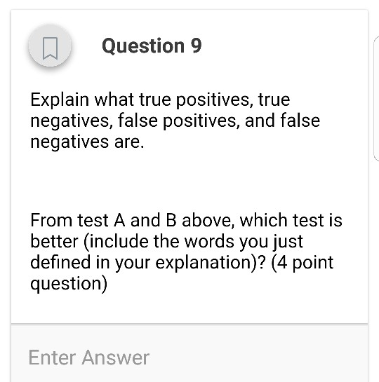 Question 9 Explain what true positives, true negatives, false positives, and false negatives are. From test A and B above, which test is better (include the words you just defined in your explanation)? (4 point question) Enter Answer