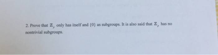 2. Prove that z, only has itself and (0) as subgroups. It is also said that z, has no nontrivial subgroups.