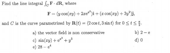 Find the line integral JoF dR, where and C is the curve parametrized by R(t) (2 cos t, 3 sin t) for 0 a) the vector field is non conservative c) sin(zy)+ey e) 28-e b) 2-е d) 0