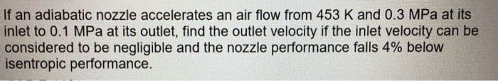 If an adiabatic nozzle accelerates an air flow from 453 K and 0.3 MPa at its inlet to 0.1 MPa at its outlet, find the outlet velocity if the inlet velocity can be considered to be negligible and the nozzle performance falls 4% below isentropic performance.