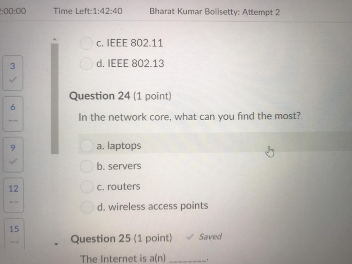 :00:00Time Left:1:42:40 Bharat Kumar Bolisetty: Attempt 2 c. IEEE 802.11 3 d. IEEE 802.13 Question 24 (1 point) 6 In the netw