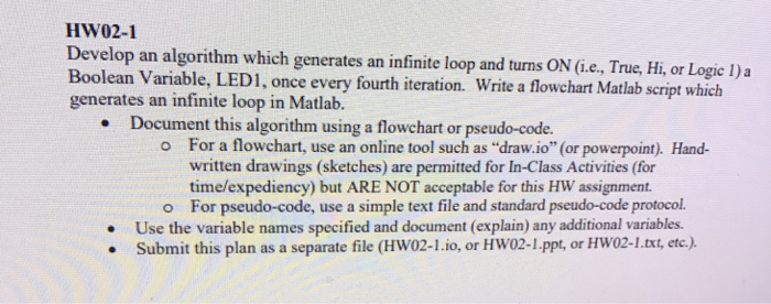 HW02-1 Develop an algorithm which generates an infinite loop and turns ON (i.e., True, Hi, or Logic l)a Boolean Variable, LEDI, once every fourth iteration. Write a flowchart Matlab script whi LED1, once every fourth iteration. Write a flowchart Matlab script which generates an infinite loop in Matlab. Document this algorithm using a flowchart or pseudo-code. o For a flowchart, use an online tool such as draw.io (or powerpoint). Hand- written drawings (sketches) are permitted for In-Class Activities (for time/expediency) but ARE NOT acceptable for this HW assignment. o For pseudo-code, use a simple text file and standard pseudo-code protocol. Use the variable names specified and document (explain) any additional variables. . Submit this plan as a separate file (HW02-1.io, or HW02-1.ppt, or HW02-1.txt, etc.). .
