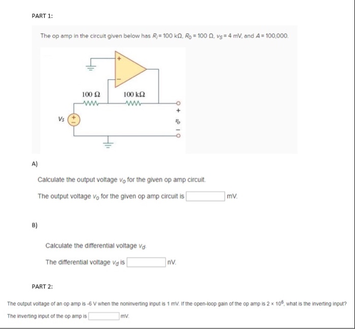 PART 1 The op amp in the circuit given below has R-100 kQ. RO 100 Ω, vs*4mV, and A=100,000. 100 Ω 100 k2 Vs 펍 A) Calculate the output voltage vo for the given op amp circuit The output voltage vo for the given op amp circuit is mV. B) Calculate the differential voltage va The differential voltage Vd is PART 2 The output vottage of an op amp is 6 V when the noninverting input is 1 mv. if the open-loop gain of the op amp is 2 x 100 what is the inverting input? The inverting input of the op amp is