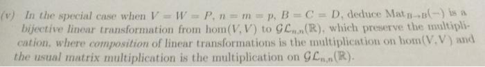 (v) In the special case when V = W = P, n = rn = p, B-C-D, deduce Mat B-b(-)a a bijective linear transformation from hom(V, V