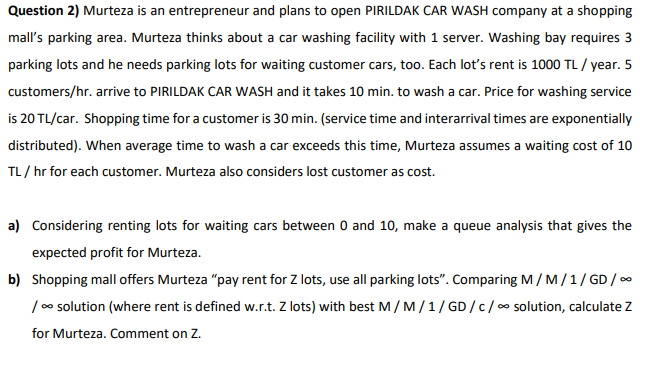 Question 2) Murteza is an entrepreneur and plans to open PIRILDAK CAR WASH company at a shopping malls parking area. Murteza thinks about a car washing facility with 1 server. Washing bay requires 3 parking lots and he needs parking lots for waiting customer cars, too. Each lots rent is 1000 TL/year. 5 customers/hr. arrive to PIRILDAK CAR WASH and it takes 10 min. to wash a car. Price for washing service is 20 TL/car. Shopping time for a customer is 30 min. (service time and interarrival times are exponentially TL/hr for each customer. Murteza also considers lost customer as cost. a) Considering renting lots for waiting cars between 0 and 10, make a queue analysis that gives the expected profit for Murteza. b) Shopping mall offers Murteza pay rent for Z lots, use all parking lots. Comparing M/M/1/GD/ / oo solution (where rent is defined w.rt. Z lots) with best M / M / 1 / GD /С / oo solution, calculate Z for Murteza. Comment on Z.
