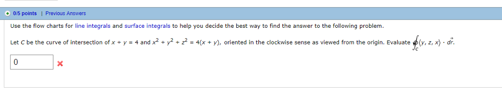 0/5 points | Previous Answers Use the flow charts for line integrals and surface integrals to help you decide the best way to find the answer to the following problem Let C be the curve of intersection of x + y-4 and x2 +-+22-4(x + y), oriented in the clockwise sense as viewed from the origin. Evaluate φ(y, z, x) . dr.