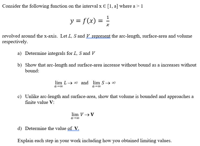 Consider the following function on the interval x E [1, a] where a > 1 f(x)1 revolved around the x-axis. Let L, S and V represent the arc-length, surface-area and volume respectively a) Determine integrals for L, S and V b) Show that arc-length and surface-area increase without bound as a increases without boundl: lim L →oo and lim S→ c) Unlike arc-length and surface-area, show that volume is bounded and approaches a finite value V lim v → v d) Determine the value of V. Explain each step in your work including how you obtained limiting values.