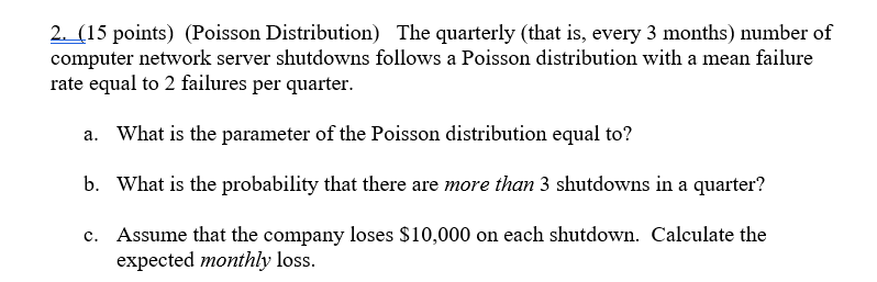 2. (15 points) (Poisson Distribution) The quarterly (that is, every 3 months) number of computer network server shutdowns follows a Poisson distribution with a mean failure rate equal to 2 failures per quarter What is the parameter of the Poisson distribution equal to? What is the probability that there are more than 3 shutdowns in a quarter? Assume that the company loses $10,000 on each shutdown. Calculate the a. b. c. expected monthly loss.