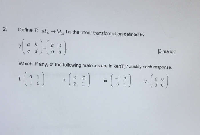 2. Define Mn Man be the linear transformation defined by c d d 13 marks] Which, if any, of the following matrices are in ker(T)? Justify each response. iv. 0 0 1 2 1 0 0 0