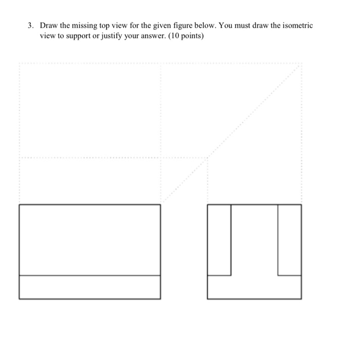 3. Draw the missing top view for the given figure below. You must draw the isometric view to support or justify your answer. (10 points)