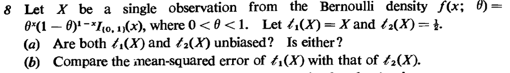 8 Let X be a single observation from the Bernoulli density f(x: の {0, 1}(X), (a) Are both 4(X) and /.(X) unbiased? Is either? (b) Compare the inean-squared error of ti(X) with that of /.(X).
