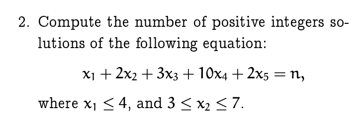 2. Compute the number of positive integers so- lutions of the following equation: x1 2x2 +3x3 +10x4 +2x5-n, Where XI 〈 4, and 3 〈 x2-7