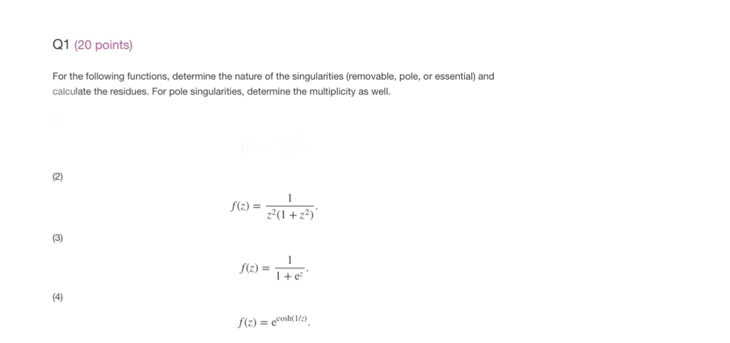 Q1 (20 points) For the following functions, determine the nature of the singularities (removable, pole, or essential) and calculate the residues. For pole singularities, determine the multiplicity as well 2) f(z) = (1+22) f(z) =