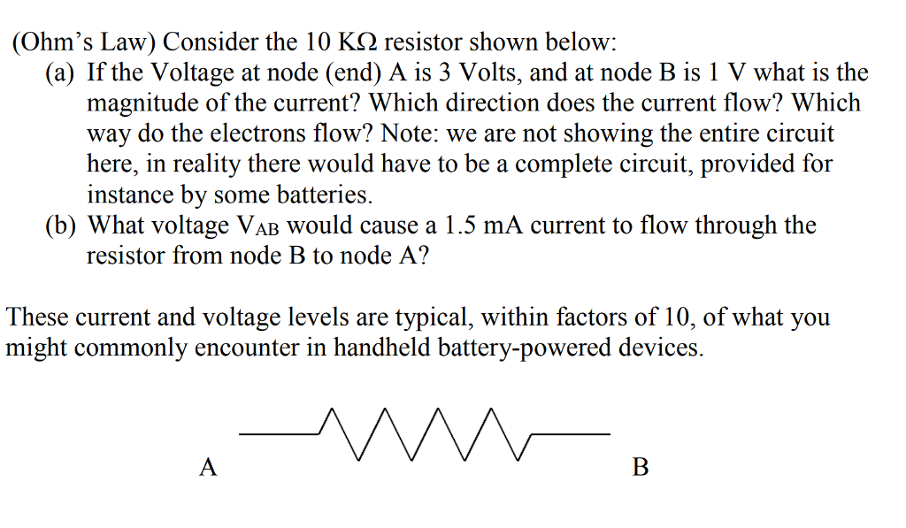(Ohms Law) Consider the 10 KS2 resistor shown below: (a) If the Voltage at node (end) A is 3 Volts, and at node B is 1 V what is the magnitude of the current? Which direction does the current flow? Which way do the electrons flow? Note: we are not showing the entire circuit here, in reality there would have to be a complete circuit, provided for instance by some batteries. (b) What voltage VAB would cause a 1.5 mA current to flow through the resistor from node B to node A? These current and voltage levels are typical, within factors of 10, of what you might commonly encounter in handheld battery-powered devices.