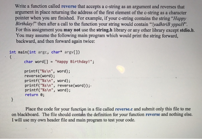 "Write a function called reverse that accepts a c-string as an argument and reverses that argument in place returning the address of the first element of the c-string as a character pointer when you are finished. For example, if your c-string contains the string Happy Birthday!, then after a call to the function your string would contain ""lyadhtnByppar. For this assignment you may not use the string.h library or any other library except stdio.h. You may assume the following main program which would print the string forward, backward, and then forward again twice: int main(int argc, char* argv]) char word[] = Happy Birthday! printf(%sn, word) ; reverse(word); printf(%sn, word); printf(%sn, reverse(word)); printf(%sn, word); return 0; Place the code for your function in a file called reverse.c and submit only this file to me on blackboard. The file should contaln the definition for your function reverse and nothing else. I will use my own header file and main program to test your code."