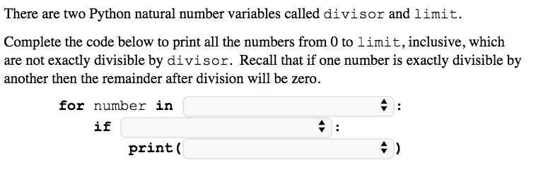 There are two Python natural number variables called divisor and limit. Complete the code below to print all the numbers from 0 to limit, inclusive, which are not exactly divisible by divisor. Recall that if one number is exactly divisible by another then the remainder after division will be zero for number in if print(