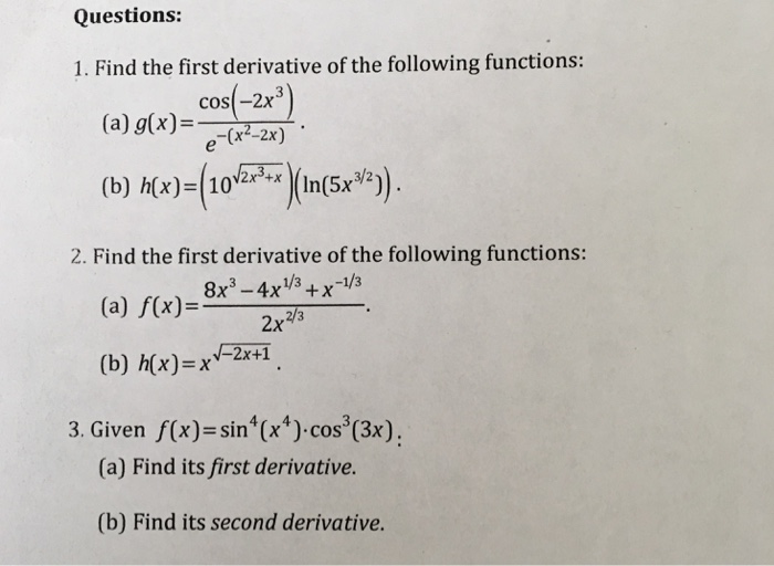 Questions: 1. Find the first derivative of the following functions: cos-2x3 (a) g(x)--e-(x2-20- (b) h(x)-(10 )(In(5x3/2) 2x3+x 2. Find the first derivative of the following functions: (a) f(x)-8x-xxV (b) h(x)-xx+1 2x 3. Given f( x)-sin (x) cos (3x) (a) Find its first derivative. (b) Find its second derivative.