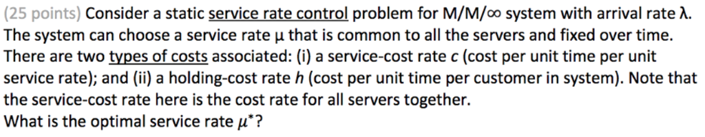 (25 points) Consider a static service rate control problem for M/M/oo system with arrival rate λ. The system can choose a service rate μ that is common to all the servers and fixed over time. There are two types of costs associated: (i) a service-cost rate c (cost per unit time per unit service rate); and (i) a holding-cost rate h (cost per unit time per customer in system). Note that the service-cost rate here is the cost rate for all servers together. What is the optimal service rate μ