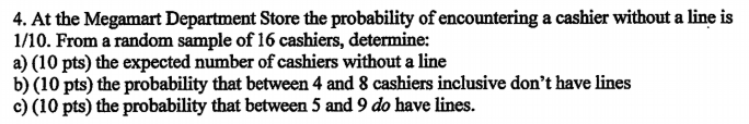 4. At the Megamart Department Store the probability of encountering a cashier without a line is 1/10. From a random sample of 16 cashiers, determine: a) (10 pts) the expected number of cashiers without a line b) (10 pts) the probability that between 4 and 8 cashiers inclusive dont have lines c) (10 pts) the probability that between 5 and 9 do have lines.