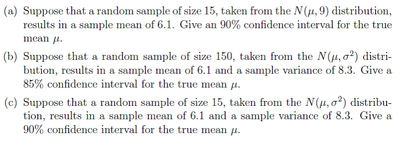 (a) Suppose that a random sample of size 15, taken from the N(H,9) distribution, results in a sample mean of 6.1. Give an 90% confidence interval for the true mean μ. (b) Suppose that a random sample of size 150, taken from the N(μ, σ2) distri- bution, results in a sample mean of 6.1 and a sample variance of 8.3. Give a 85% confidence interval for the true mean μ. (c) Suppose that a random sample of size 15, taken from the N(μ, σ2) distribu- tion, results in a sample mean of 6.1 and a sample variance of 8.3. Give a 90% confidence interval for the true mean ,.