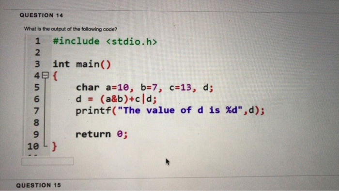 QUESTION 14 What is the output of the following code? 1 #include <stdio.h> 2 3 int main() 4 5 6 7 8 9 char a=10, b=7, c=13, d