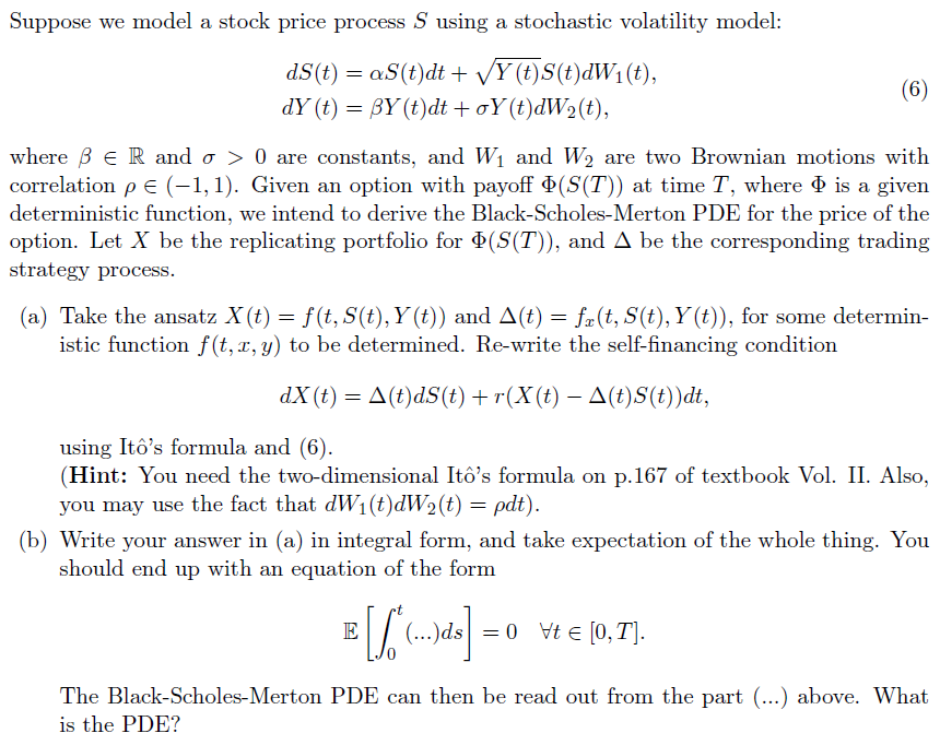 Suppose we model a stock price process S using a stochastic volatility model dS(t) = oS(t)dt + Vy (t)S(t)dW! (t), where β e R and σ > 0 are constants. and W1 and W2 are two Brownian motions with correlation e (-1,1). Given an option with payoff Ф(S(T)) at time T. where Ф is a given deterministic function, we intend to derive the Black-Scholes-Merton PDE for the price of the option. Let X be the replicating portfolio for Ф(S(T), and Д be the corresponding trading strategy process. (a) Take the ansatz X(t) = f(t,S(t), Y(t)) and Δ(t) = (t, S(t), Y(t), for some determin- istic function f (t, x, y) to be determined. Re-write the self-financing condition dx(t) = Δ(t)dS(t) + r(X(t)-Δ(t)S(t))dt, using Itôs formula and (6) (Hint: You need the two-dimensional Itos formula on p.167 of textbook Vol. II. Also you may use the fact that dW1(t) (t) = ρdt) (b) Write your answer in (a) in integral form, and take expectation of the whole thing. You should end up with an equation of the form The Black-Scholes-Merton PDE can then be read out from the part (...) above. What is the PDE?