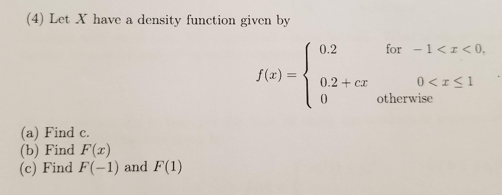 (4) Let X have a density function given by 0.2 for-1K<0, f(a)0.2+ cr otherwise (a) Find c. (b) Find F(z) (c) Find F(-1) and F(1)