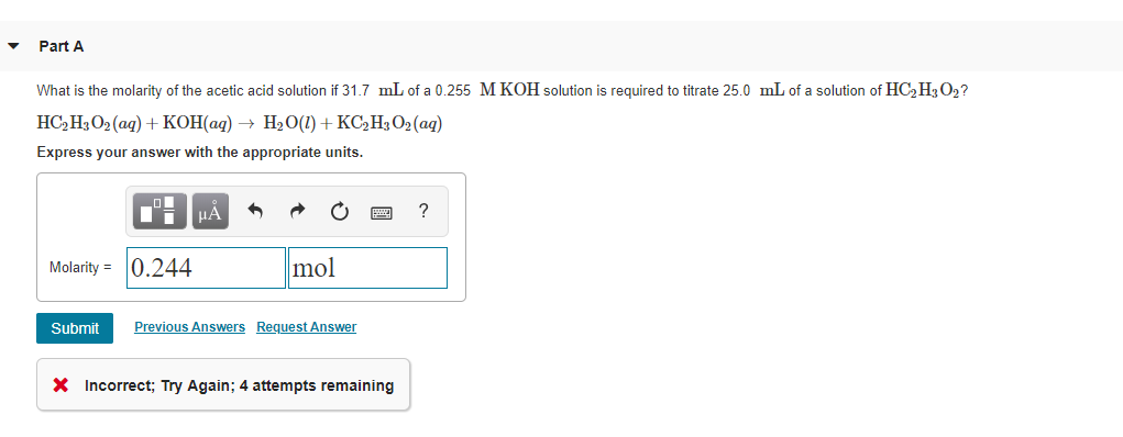 Part A What is the molarity of the acetic acid solution if 31.7 mL of a 0.255 M KOH solution is required to titrate 25.0 mL of a solution of HC2H302 Express your answer with the appropriate units Molarity0.244 mol SubmitP Previous Answers Request Answer X Incorrect: Try Again; 4 attempts remaining