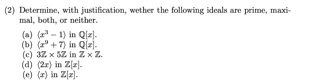 (2) Determine, with justification, wether the following ideals are mal, both, prime, maxi- or neither (?) (23 — 1) in Qx). (b