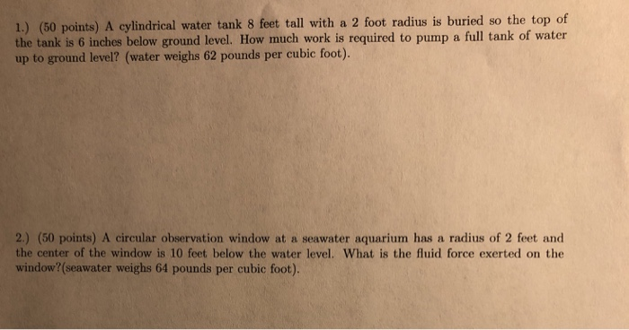 1.) (50 points) A cylindrical water tank 8 feet tall with a 2 foot radius is buried so the top of the tank is 6 inches below
