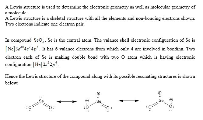 A Lewis structure is used to determine the electronic geometry as well as molecular geometry of a molecule. A Lewis structure is a skeletal structure with all the elements and non-bonding electrons shown. Two electrons indicate one electron pair. In compound SeO,. Se is the central atom. The valance shell electronic configuration of Se is [Ne] 3d104s 4p. It has 6 valance electrons from which only 4 are involved in bonding. Two electron each of Se is making double bond with two O atom which is having electronic configuration [He]2s 2p Hence the Lewis structure of the compound along with its possible resonating structures is shown below: Se Se Θ
