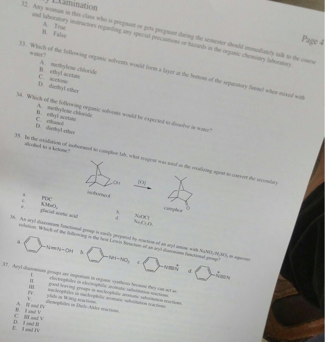 EXamination Page 4 32. Any woman in this class who is pregnant or gets pregnant during the semester should immediately talk and laboratory instructors regarding any special precautions or hazards in the organic chemistry laboratory to the course A. True B. False 33. Which of the following organic solvents would form a layer at the bottom of the separatory funnel when mixed wit water? A. methylene chloride B. ethyl acetate C. acetone D. diethyl ether 34. Which of the following organic solvents would be expected to dissolve in water? A. methylene chloride B. ethyl acetate C. ethanol D. diethyl ether 35. In the oxidation of isoborneol to camphor lab, what reagent was used as the oxidizing agent to convert the secondary alcohol to a ketone? OH isoborneol camphor a. PDC c. KMnO e. glacial acetic acid b NaOCI d. Na CrO 36. An aryl diazonium functional group is easily prepared by reaction of an aryl amine with NaNO/H,SO, in aqueous solution. Which of the following is the best Lewis Structure of an aryl diazonium functional group? NH-NO2 c NE d NEN 37. Aryl diazonium groups are important in organic synthesis because they can act as: II. III. electrophiles in electrophilic aromatic substitution reactions. good leaving groups in nucleophilic aromatic substitution reactions. nucleophiles in nucleophilic aromatic substitution reactions. IV. ylids in Wittig reactions V. dienophiles in Diels-Alder reactions A. Il and IV B. I and V C. IlI and V D. I and II E. I and IV