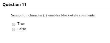 Question 11 Semicolon character (G) enables block-style comments. O True False