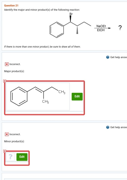 Question 21 Identify the major and minor product(s) of the following reaction: Br NaOEt EtOH If there is more than one minor product, be sure to draw all of them. Get help answ xIncorrect Major product(s): CH Edit CH3 Get help answ XIncorrect. Minor product(s): Edit
