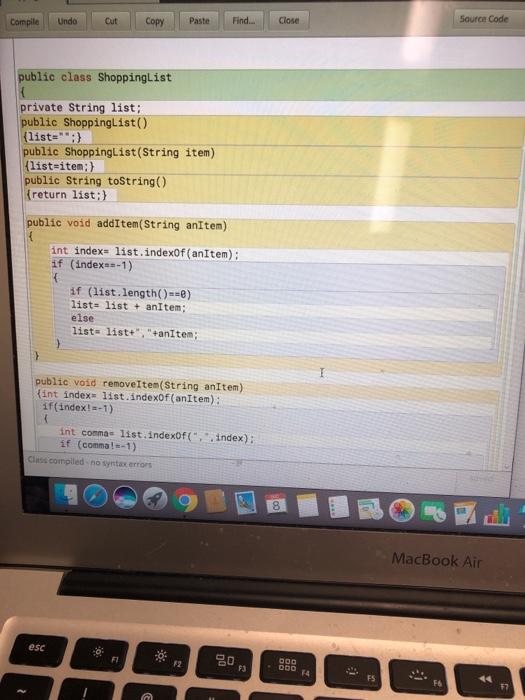 Source Code Compile Undo Cut Copy Paste Find.... Close public class ShoppingList private String list public ShoppingList() ( list: public Shoppinglist(String item) list-item;) public String toString() (return list;) public void addItem(String anitem) int index- list.indexOf (anItem); if (index-1) if (list.length()-0) list: list anItem else list- list+, +anitem; public void removeItem(String anItem) fint index 1ist.indexOf (anItem): if (index!-1) int comma 1ist.indexof(index): if (comma!-1) Class compiled - no syntax errors 8 MacBook Air esc 祢 FI : 000 4 F3 FS F7