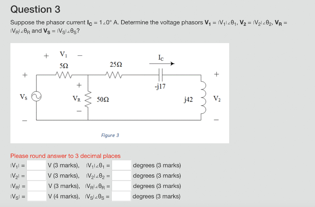 Question 3 Suppose the phasor current lc = 1し0° A. Determine the voltage phasors V1-V1.01, V2-V21.02, VRE 552 25Ω -j17 50Ω j42 Figure 3 Please round answer to 3 decimal places V (3 marks), V11201- V (3 marks), IV2102 V (3 marks), VRl20R- V (4 marks), IVslz0s degrees (3 marks) degrees (3 marks) degrees (3 marks) degrees (3 marks)