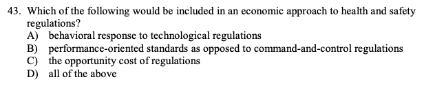 43. Which of the following would be included in an economic approach to health and safety regulations? A) behavioral response to technological regulations B) performance-oriented standards as opposed to command-and-control regulations C) the opportunity cost of regulations D) all of the above standards as opposed to co