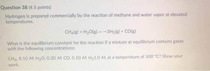 Question 38 (4.5 points) Hydrogen is prepared commercially by the reaction of methane and water vapor at elevated temperatures. CH4(g) + H2O(g) 3H2(g) + CO(g) What is the equilibrium constant for the reaction if a mixture at equilibrium contains gases with the following concentrations: CH4. 0.10 M; H20, 0.20 M; CO, 0.10 M: H21.0 M, at a temperature of 500 °C? Show your work.