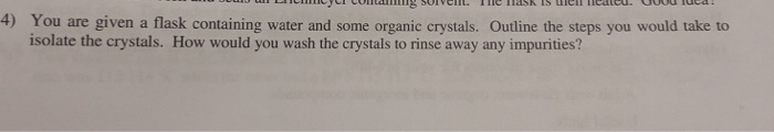 4) You are given a flask containing water and some organic crystals. Outline the steps you would take to isolate the crystals. How would you wash the crystals to rinse away any impurities?
