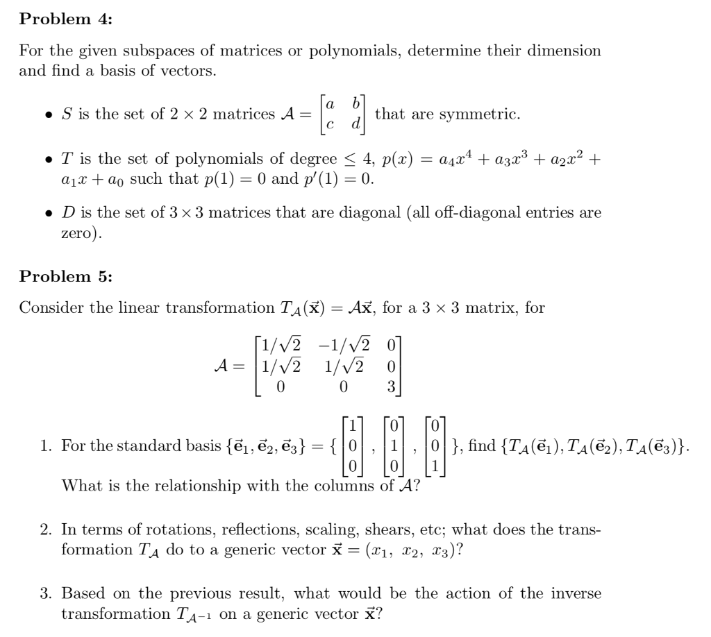 Problem 4: For the given subspaces of matrices or polynomials, determine their dimension and find a basis of vectors » S is the set of 2 x 2 matrices A- that are symmetric . T is the set of polynomials of degree < 4, p(x) -a4x4 + azr3 + a2x2 + aix + ao such that p(1) = 0 and p(1) = 0. » D is the set of 3 x 3 matrices that are diagonal (all off-diagonal entries are zero Problem 5: Consider the linear transformation TA (X)-Ax, for a 3 × 3 matrix, for 1/V2 -1/v2 0 0 0 1 0 0 l. For the standard basis {е1-6, ез }-{ | . | 1 | . | 0 | }, find {Гл (6), TA (ẽ2), T,a(6)} What is the relationship with the columns of A? 2. In terms of rotations, reflections, scaling, shears, etc; what does the trans- formation TA do to a generic vector x- (x1, r2, ^3)? 3. Based on the previous result, what would be the action of the inverse transformation TA-1 on a generic vector X?