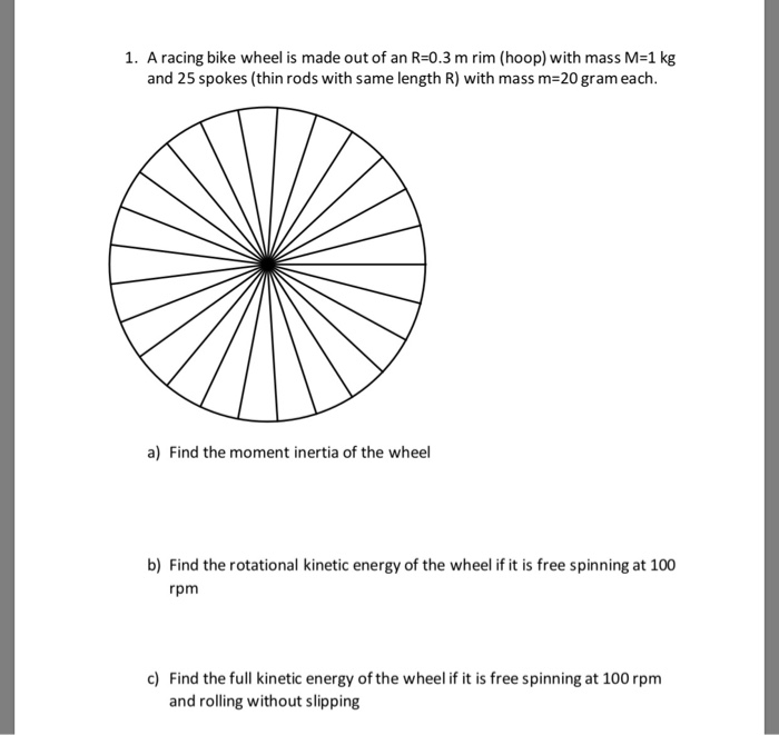 1. A racing bike wheel is made out of an R=0.3 m rim (hoop) with mass M=1 kg and 25 spokes (thin rods with same length R) with mass m-20 gram each a) Find the moment inertia of the wheel b) Find the rotational kinetic energy of the wheel if it is free spinning at 100 rpm c) Find the full kinetic energy of the wheel if it is free spinning at 100 rpm and rolling without slipping