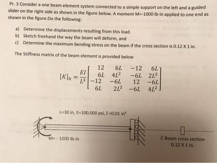 Pr. 3 Consider a one beam element system connected to a simple support on the le ft and a guided e right side as shown in the figure below. A moment M--1000 lb-in applied to one end as shown in the figure.Do the following: a) b) c) Determine the displacements resulting from this load. Sketch freehand the way the beam will deform, and Determine the maximum bending stress on the beam if the cross section is 0.12 X 1 in. The Stiffness matrix of the beam element is provided below 12 6L -12 6 E6L 42 L 212 IK ] b =下1-12-61 12-6L L-30 in, E-100,000 psi, I -0.01 in C Beam cross section 0.12 X 1 in. M- 1000 lb-in