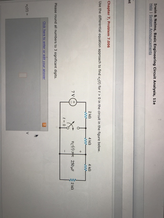 Irwin & Nelms, Basic Engineering Circuit Analysis, 11e Help I System Announcements nt Chapter 7, Problem 7.006 Use the differential equation approach to find vc(t) for t> 0 in the circuit in the figure below. 2 kn t- o Please round all numbers to 3 significant digits. Click here to enter or edit your answer